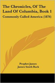 The Chronicles, of the Land of Columbia, Book 1: Commonly Called America (1876) - James Prophet James, James Smith Buck