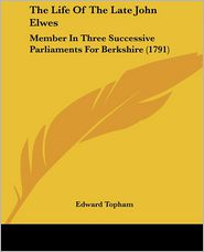 The Life of the Late John Elwes: Member in Three Successive Parliaments for Berkshire (1791) - Edward Topham