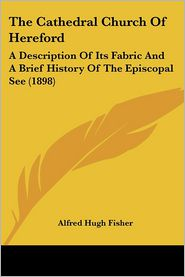 The Cathedral Church of Hereford: A Description of Its Fabric and A Brief History of the Episcopal See (1898) - Alfred Hugh Fisher