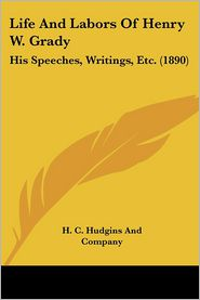 Life and Labors of Henry W. Grady: His Speeches, Writings, Etc. (1890) - H C Hudgins & Co