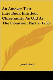 An Answer To A Late Book Entitled, Christianity As Old As The Creation, Part 2 (1733) - John Leland