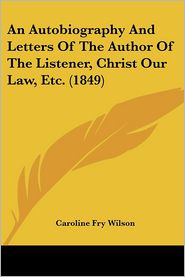 An Autobiography And Letters Of The Author Of The Listener, Christ Our Law, Etc. (1849) - Caroline Fry Wilson