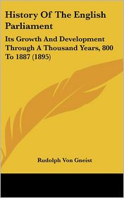 History of the English Parliament: Its Growth and Development Through a Thousand Years, 800 to 1887 (1895) - Rudolf Von Gneist