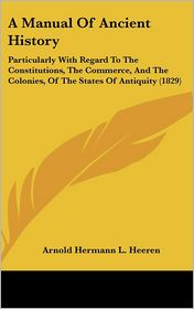 A Manual of Ancient History: Particularly with Regard to the Constitutions, the Commerce, and the Colonies, of the States of Antiquity (1829) - Arnold Hermann L. Heeren