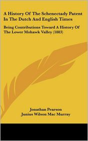 A History of the Schenectady Patent in the Dutch and English Times: Being Contributions Toward a History of the Lower Mohawk Valley (1883) - Jonathan Pearson, Junius Wilson Mac Murray (Editor)
