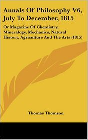 Annals of Philosophy V6, July to December, 1815: Or Magazine of Chemistry, Mineralogy, Mechanics, Natural History, Agriculture and the Arts (1815) - Thomas Thomson