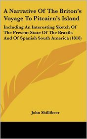Narrative of the Briton's Voyage to Pitcairn's Island: Including an Interesting Sketch of the Present State of the Brazils and of Spanish South Am - John Shillibeer