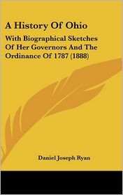 History of Ohio: With Biographical Sketches of Her Governors and the Ordinance of 1787 (1888) - Daniel Joseph Ryan