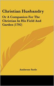 Christian Husbandry: Or a Companion for the Christian in His Field and Garden (1792) - Ambrose Serle