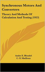 Synchronous Motors and Converters: Theory and Methods of Calculation and Testing (1913) - Andre E. Blondel, C.O. Mailloux (Translator)