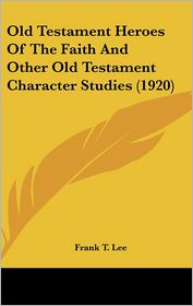 Old Testament Heroes of the Faith and Other Old Testament Character Studies (1920) - Frank T. Lee