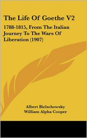 The Life of Goethe V2: 1788-1815, from the Italian Journey to the Wars of Liberation (1907) - Albert Bielschowsky, William Alpha Cooper (Translator)