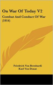 On War of Today V2: Combat and Conduct of War (1914) - Friedrich Von Bernhardi, Karl Von Donat (Translator)
