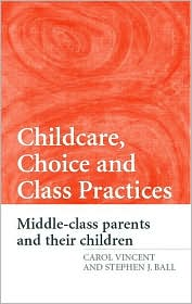 Childcare, Choice, and Class Practices: Middle-Class Parents and Their Children - Carol Vincent, Stephen J. Ball