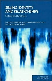 Sibling Identity and Relationships: Sisters and Brothers - Rosalind Edwards, Helen Lucey, Melanie Mauthner, Lucy Hadfield