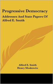 Progressive Democracy: Addresses and State Papers of Alfred E. Smith - Alfred E. Smith, Henry Moskowitz (Introduction)