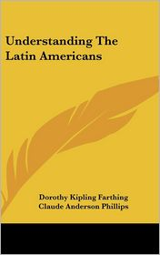 Understanding the Latin Americans - Dorothy Kipling Farthing, Claude Anderson Phillips