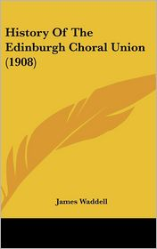 History of the Edinburgh Choral Union (1908) - James Waddell