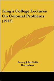 King's College Lectures On Colonial Problems (1913) - Fossey John Cobb Hearnshaw (Editor)