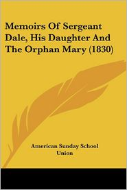 Memoirs Of Sergeant Dale, His Daughter And The Orphan Mary (1830) - American Sunday School Union