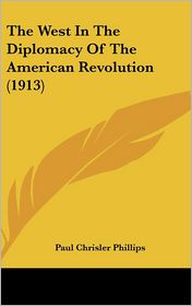 The West in the Diplomacy of the American Revolution (1913) - Paul Chrisler Phillips