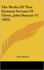 The Works of That Eminent Servant of Christ, John Bunyan V1 (1832) - John Bunyan