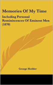 Memories of My Time: Including Personal Reminiscences of Eminent Men (1870) - George Hodder