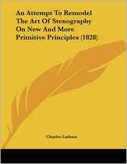 An Attempt To Remodel The Art Of Stenography On New And More Primitive Principles (1828) - Charles Latham