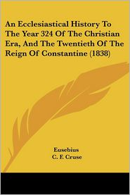 An Ecclesiastical History To The Year 324 Of The Christian Era, And The Twentieth Of The Reign Of Constantine (1838) - Eusebius