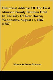 Historical Address Of The First Munson Family Reunion Held In The City Of New Haven, Wednesday, August 17, 1887 (1887) - Myron Andrews Munson