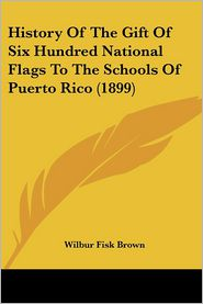 History Of The Gift Of Six Hundred National Flags To The Schools Of Puerto Rico (1899) - Wilbur Fisk Brown