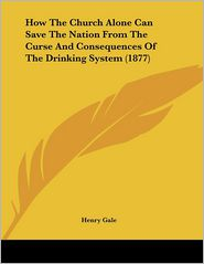 How The Church Alone Can Save The Nation From The Curse And Consequences Of The Drinking System (1877) - Henry Gale
