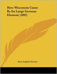 How Wisconsin Came By Its Large German Element (1892) - Kate Asaphine Everest