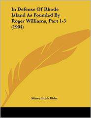 In Defense Of Rhode Island As Founded By Roger Williams, Part 1-3 (1904) - Sidney Smith Rider (Editor)