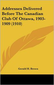 Addresses Delivered Before The Canadian Club Of Ottawa, 1903-1909 (1910) - Gerald H. Brown (Editor)