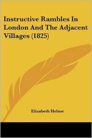 Instructive Rambles In London And The Adjacent Villages (1825) - Elizabeth Helme