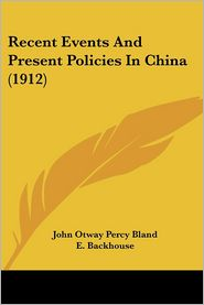 Recent Events And Present Policies In China (1912) - John Otway Percy Bland