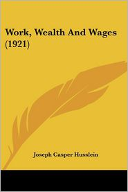 Work, Wealth And Wages (1921) - Joseph Casper Husslein