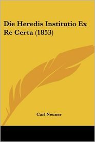Die Heredis Institutio Ex Re Certa (1853) - Carl Neuner