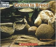 Grains to Bread (Welcome Books: How Things Are Made Series) - Inez Snyder