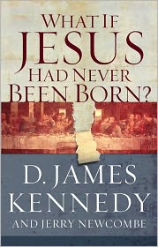 What if Jesus Had Never Been Born? - James Kennedy, Jerry Newcombe