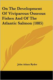 On The Development Of Viviparous Osseous Fishes And Of The Atlantic Salmon (1885) - John Adam Ryder
