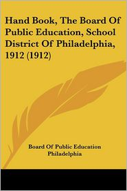 Hand Book, the Board of Public Education, School District of Philadelphia, 1912 (1912)