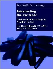 Interpreting the Axe Trade: Production and Exchange in Neolithic Britain - Richard Bradley, Mark Edmonds, Contribution by Colin Renfrew, Contribution by John O'Shea, Contribution by Clive Gamble, Contrib