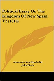 Political Essay On The Kingdom Of New Spain V2 (1814) - Alexander Von Humboldt