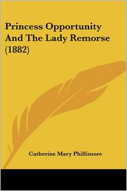 Princess Opportunity And The Lady Remorse (1882) - Catherine Mary Phillimore