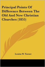 Principal Points Of Difference Between The Old And New Christian Churches (1855) - Louisa W. Turner