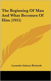 The Beginning Of Man And What Becomes Of Him (1915) - Lysander Salmon Richards