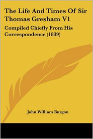 The Life And Times Of Sir Thomas Gresham V1 - John William Burgon