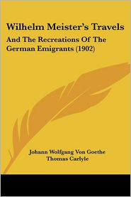 Wilhelm Meister's Travels - Johann Wolfgang von Goethe, Nathan Haskell Dole (Editor), Thomas Carlyle (Translator)